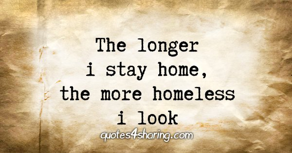 The longer i stay home, the more homeless i look
