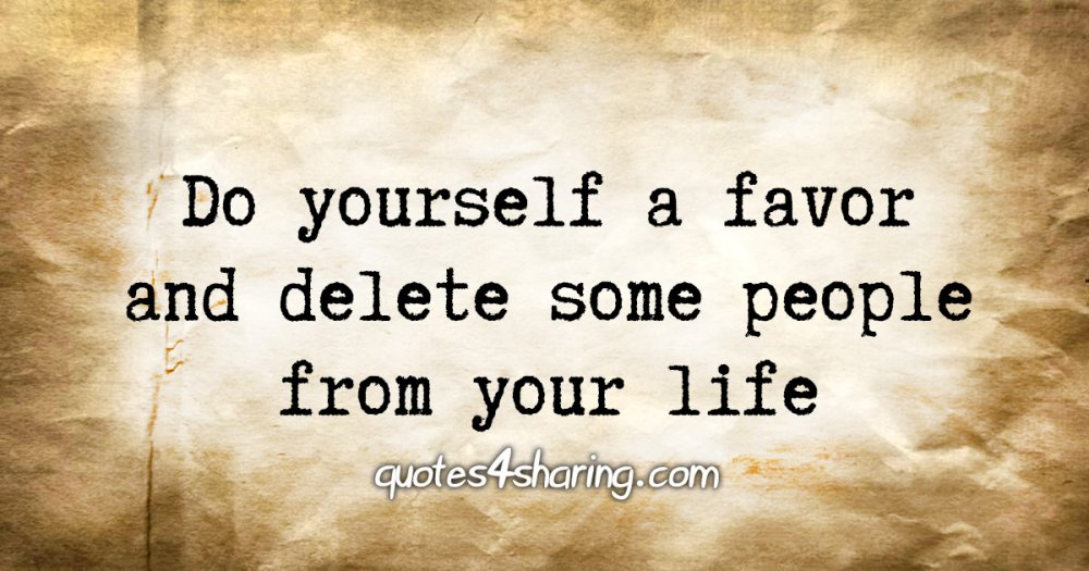 Do yourself a favor and delete some people from your life