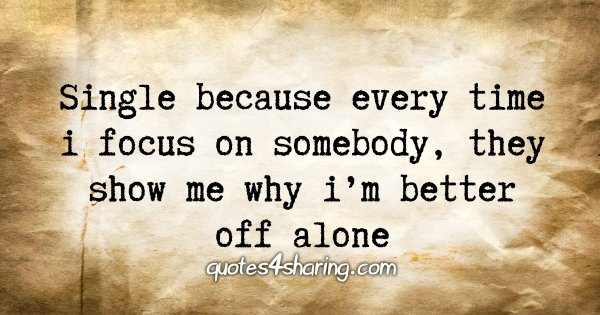 Single because every time i focus on somebody, they show me why i'm better off alone