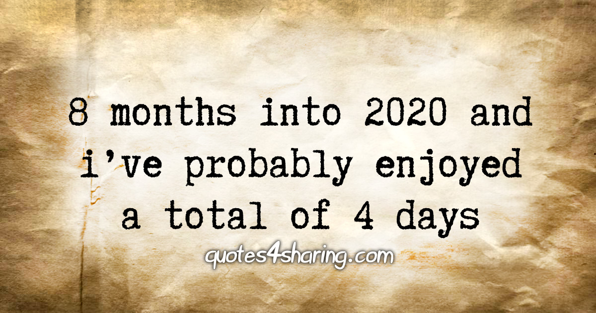 8 months into 2020 and i've probably enjoyed a total of 4 days