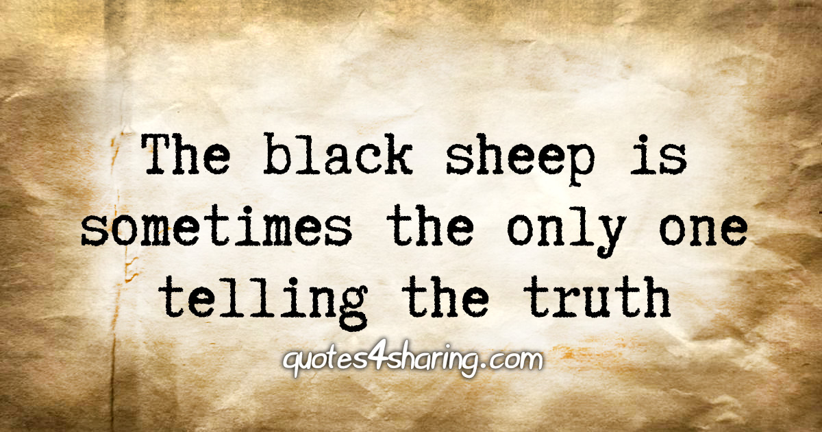 The black sheep is sometimes the only one telling the truth