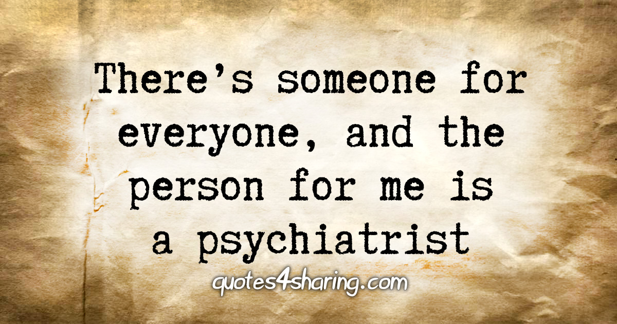 There's someone for everyone, and the person for me is a psychiatrist