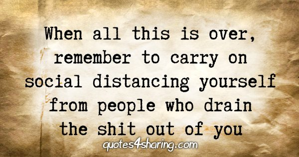 When all this is over, remember to carry on social distancing yourself from people who drain the shit out of you