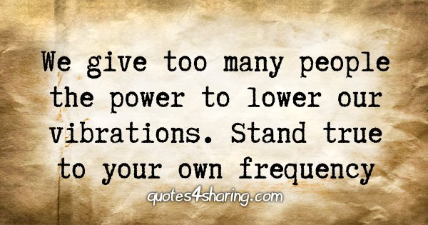 We give too many people the power to lower our vibrations. Stand true to your own frequency