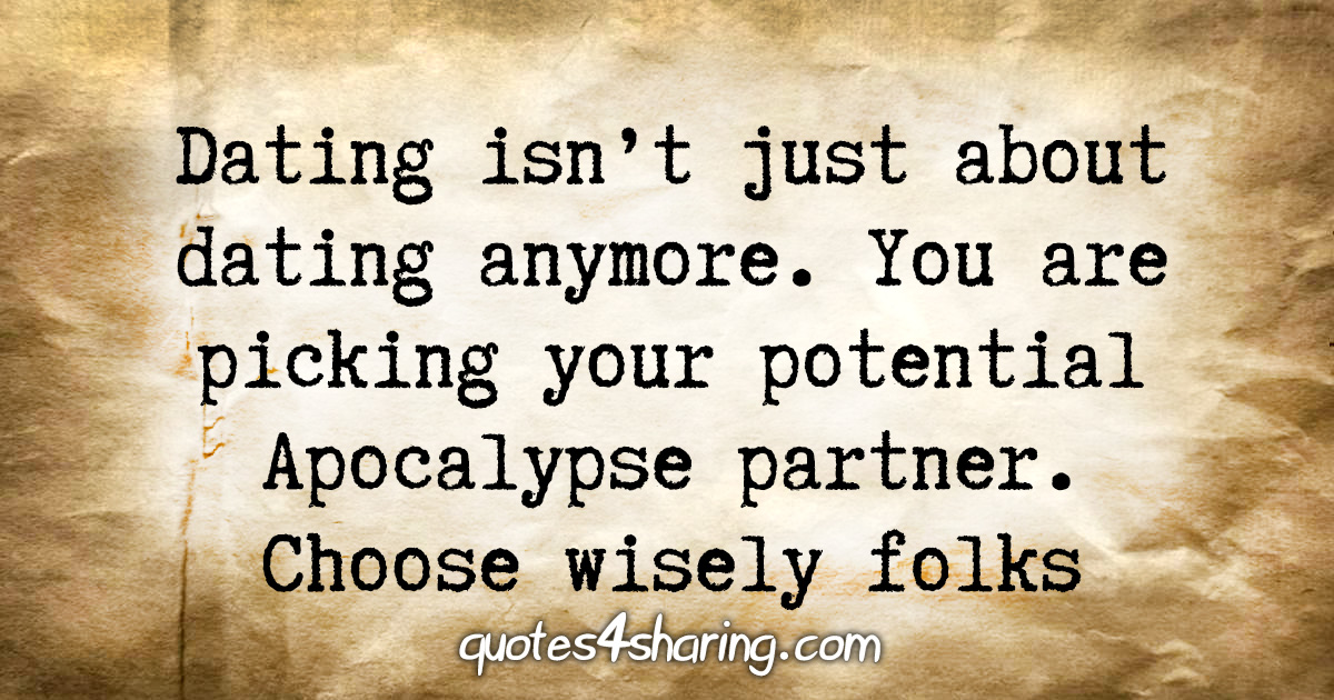 Dating isn't just about dating anymore. You are picking your potential Apocalypse partner. Choose wisely folks
