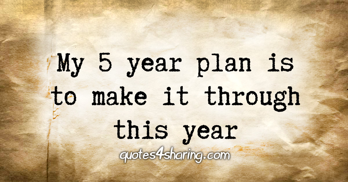 My 5 year plan is to make it through this year