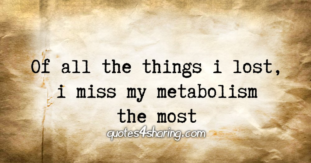 Of all the things i lost, i miss my metabolism the most