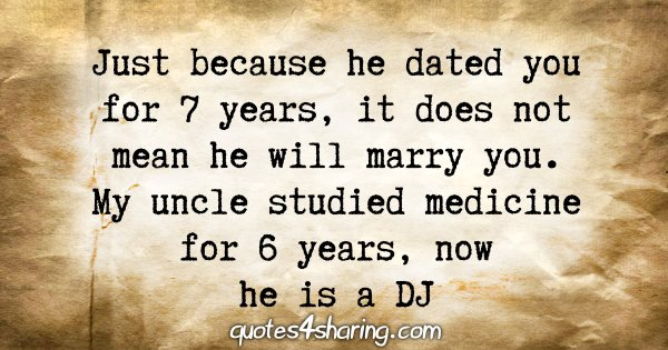 Just because he dated you for 7 years, it does not mean he will marry you. My uncle studied medicine for 6 years, now he is a DJ