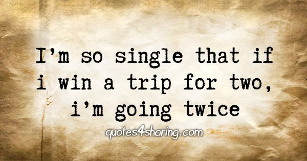 I'm so single that if i win a trip for two, i'm going twice