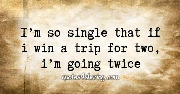 I'm so single that if i win a trip for two, i'm going twice
