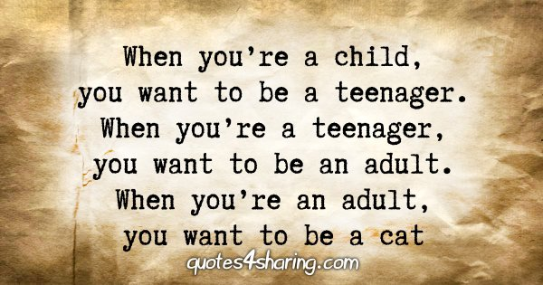 When you're a child, you want to be a teenager. When you're a teenager, you want to be an adult. When you're an adult, you want to be a cat