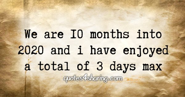 We are 10 months into 2020 and i have enjoyed a total of 3 days max
