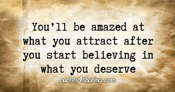 You'll be amazed at what you attract after you start believing in what you deserve