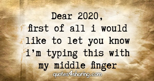 Dear 2020, first of all i would like to let you know i'm typing this with my middle finger