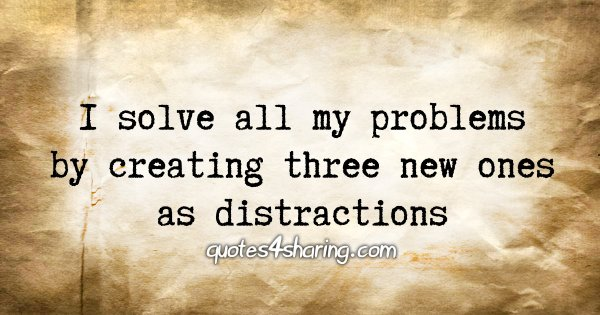 I solve all my problems by creating three new ones as distractions