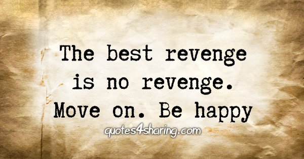The best revenge is no revenge. Move on. Be happy