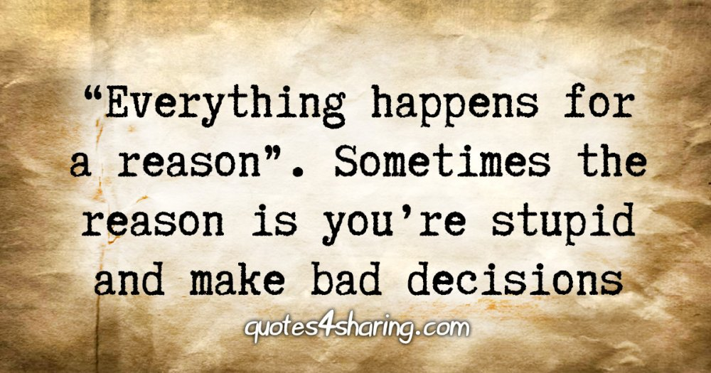«Everything happens for a reason». Sometimes the reason is you're stupid and make bad decisions