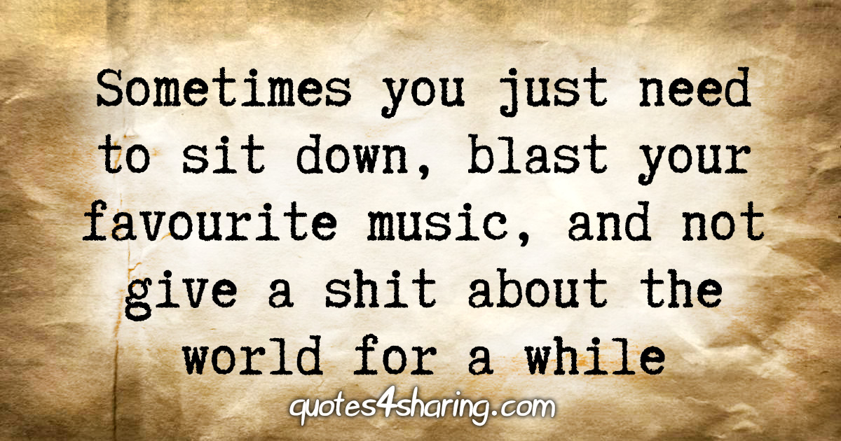 Sometimes you just need to sit down, blast your favourite music, and not give a shit about the world for a while