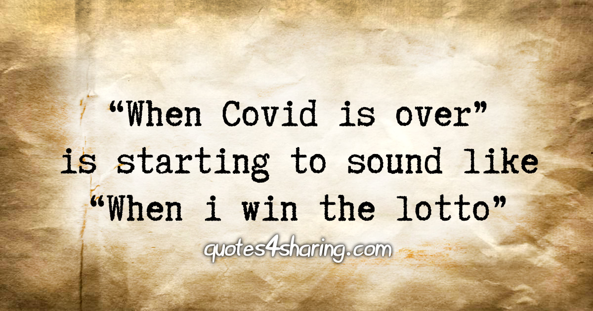 «When Covid is over» is starting to sound like «When i win the lotto»