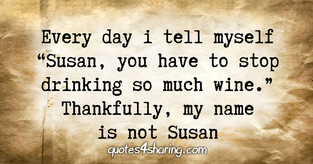 """Every day i tell myself """"Susan, you have to stop drinking so much wine."""". Thankfully, my name is not Susan"""