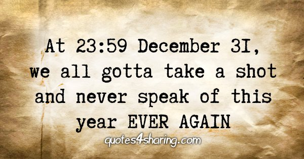 At 23:59 December 31, we all gotta take a shot and never speak of this year EVER AGAIN