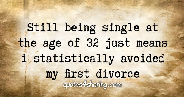Still being single at the age of 32 just means i statistically avoided my first divorce