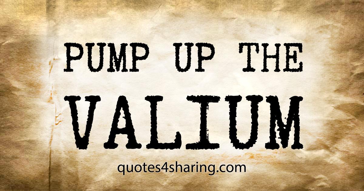 PUMP UP THE VALIUM