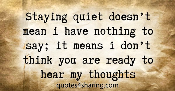 Staying quiet doesn't mean i have nothing to say; it means i don't think you are ready to hear my thoughts
