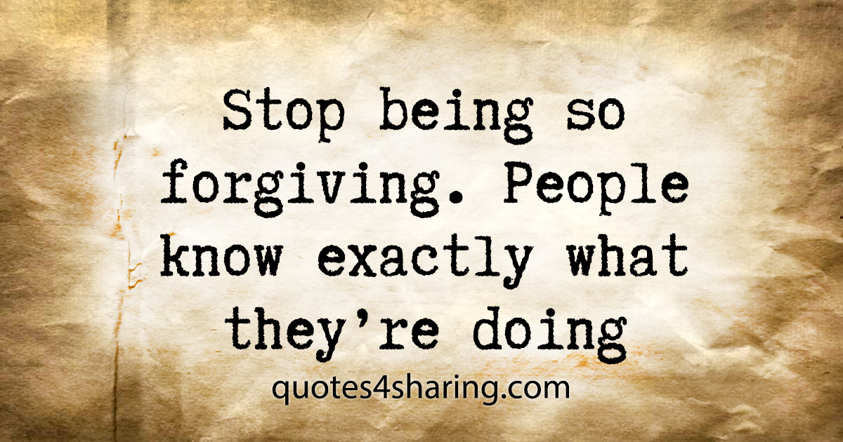 Stop being so forgiving. People know exactly what they're doing