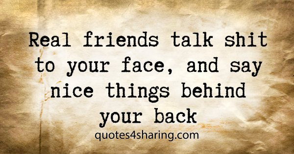 Real friends talk shit to your face, and say nice things behind your back