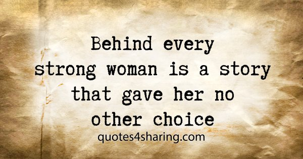 Behind every strong woman is a story that gave her no other choice