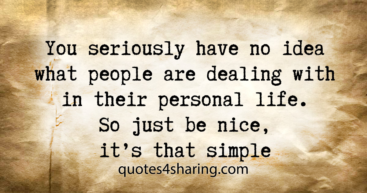 You seriously have no idea what people are dealing with in their personal life. So just be nice, it's that simple