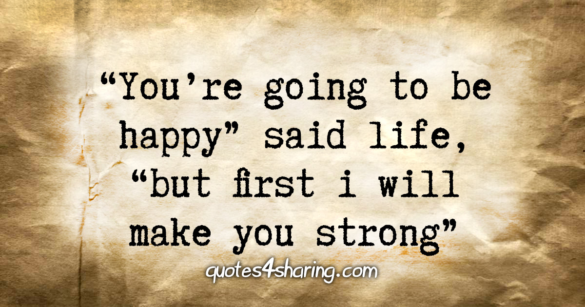 """""""You're going to be happy"""" said life, """"but first i will make you strong"""""""