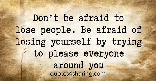Don't be afraid to lose people. Be afraid of losing yourself by trying to please everyone around you