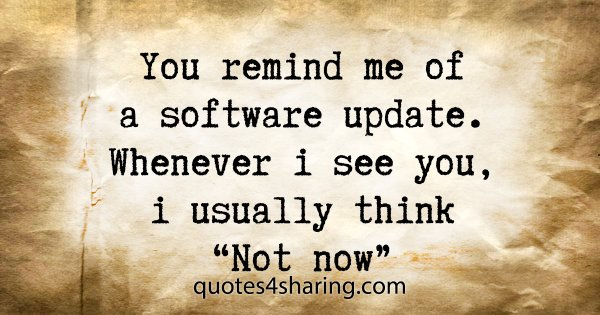 "You remind me of a software update. Whenever i see you, i usually think ""Not now"""