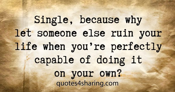 Single, because why let someone else ruin your life when you're perfectly capable of doing it on your own?