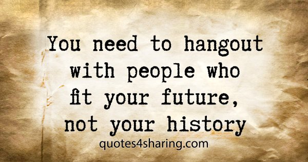 You need to hangout with people who fit your future, not your history