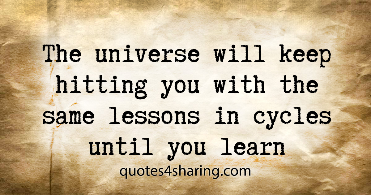 The universe will keep hitting you with the same lessons in cycles until you learn
