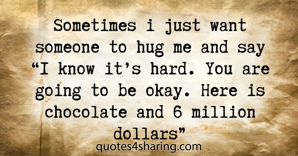 "Sometimes i just want someone to hug me and say ""I know it's hard. You are going to be okay. Here is chocolate and 6 million dollars"""