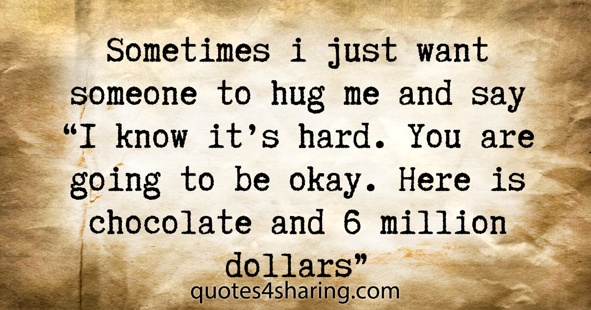 """Sometimes i just want someone to hug me and say """"I know it's hard. You are going to be okay. Here is chocolate and 6 million dollars"""""""