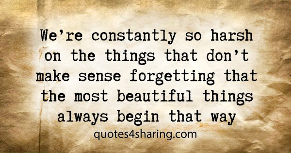 We're constantly so harsh on the things that don't make sense forgetting that the most beautiful things always begin that way