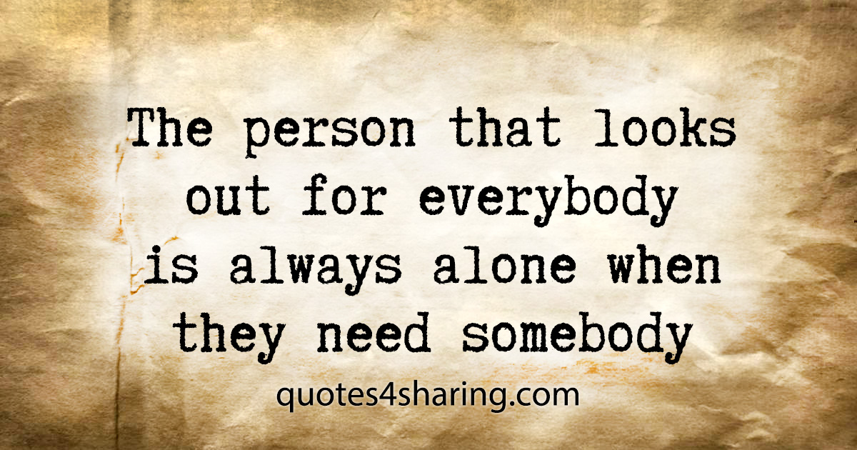 The person that looks out for everybody is always alone when they need somebody