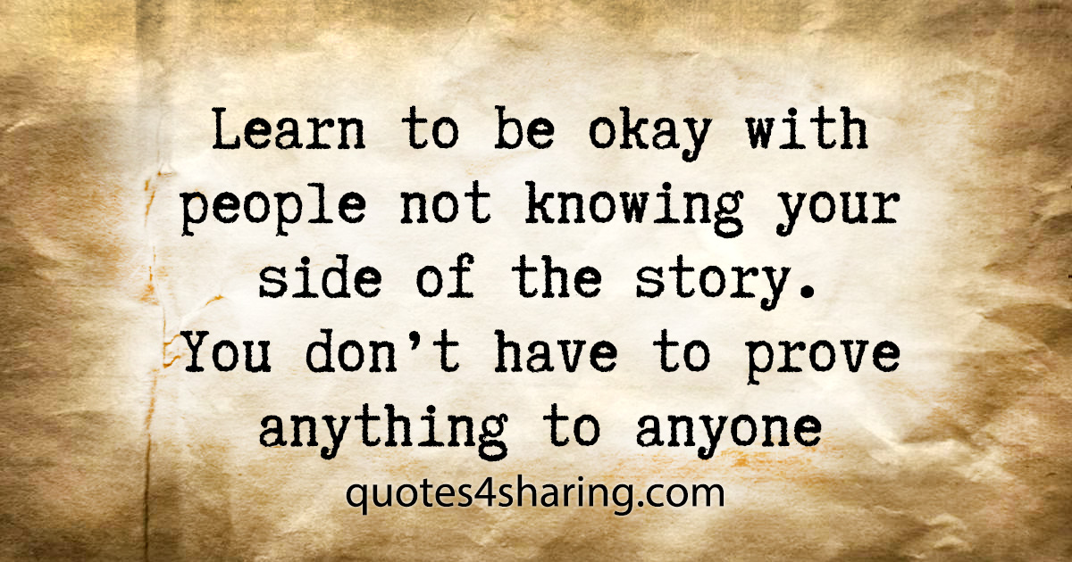 Learn to be okay with people not knowing your side of the story. You don't have to prove anything to anyone