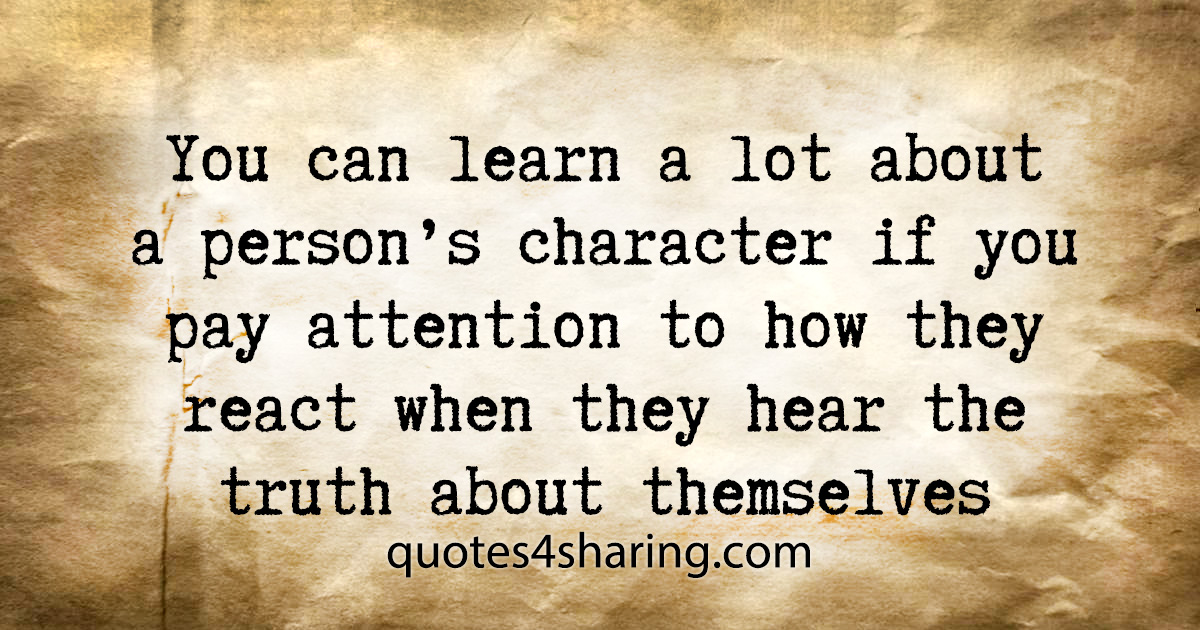 You can learn a lot about a person's character if you pay attention to how they react when thay hear the truth about themselves