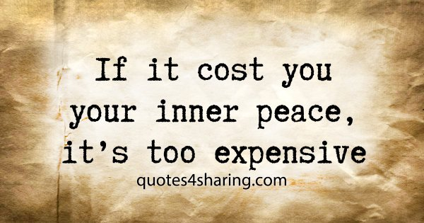 If it cost you your inner peace, it's too expensive