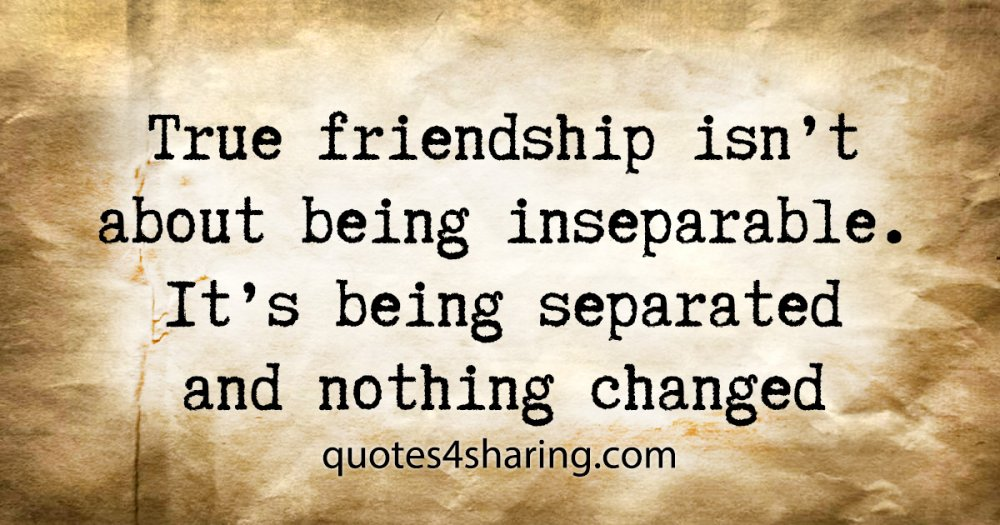 True friendship isn't about being inseparable. It's being separated and nothing changed
