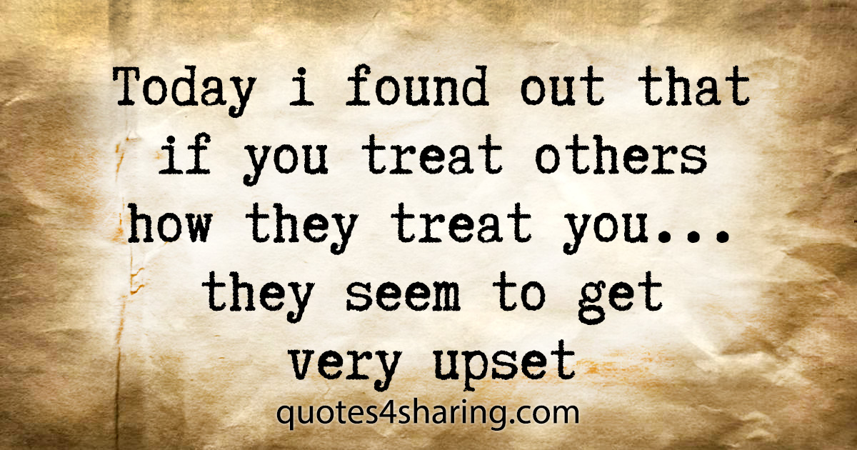 Today i found out that if you treat others how they treat you... they seem to get very upset