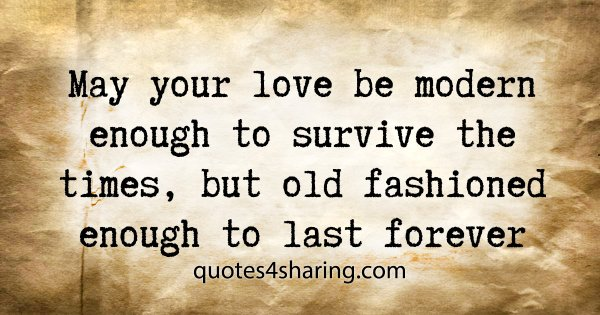 May your love be modern enough to survive the times, but old fashioned enough to last forever