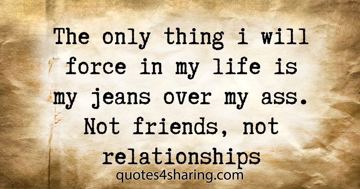 The only thing i will force in my life is my jeans over my ass. Not friends, not relationships