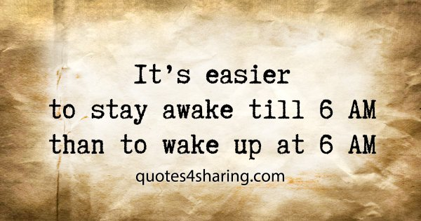 It's easier to stay awake till 6 AM than to wake up at 6 AM